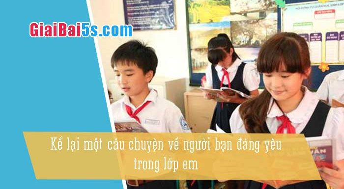 Phần thứ hai: Văn kể chuyện-Bài số 31. Kể lại một câu chuyện về một người bạn đáng yêu trong lớp em