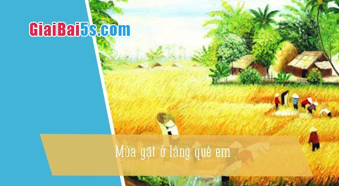 Phần thứ nhất : Văn miêu tả-IV. Tả phong cảnh, cảnh vật-Bài số 31. Tả một cảnh mà em yêu thích (mùa gặt ở làng quê em)