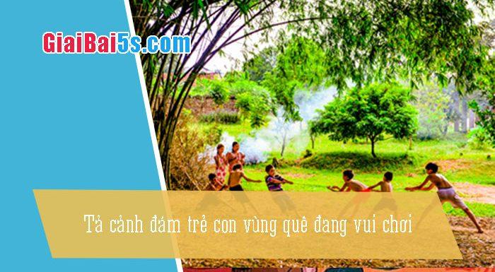 Phần thứ nhất : Văn miêu tả-I. Tả người-Bài số 9. Tả một đám trẻ con vùng quê đang vui chơi