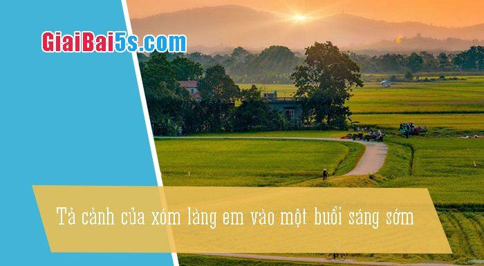 Phần thứ nhất : Văn miêu tả-IV. Tả phong cảnh, cảnh vật-Bài số 5. Tả cảnh của xóm làng em vào một buổi sáng sớm (xóm Bầu).