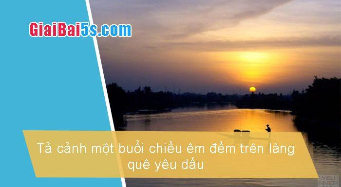 Phần thứ nhất : Văn miêu tả-IV. Tả phong cảnh, cảnh vật-Bài số 7. Tả cảnh một buổi chiều êm đềm trên làng quê yêu dấu (làng Chanh).
