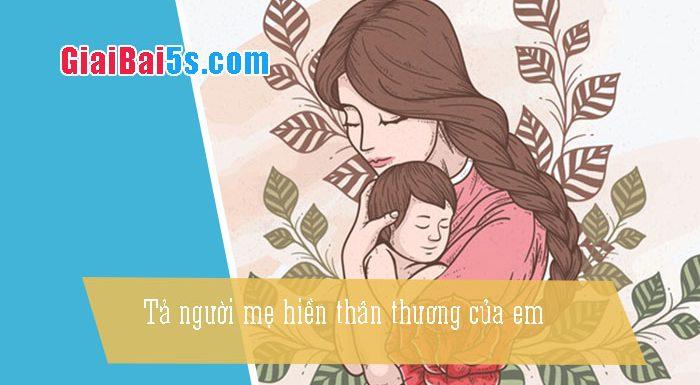 Phần thứ nhất : Văn miêu tả-I. Tả người-Bài số 15. Tả người mẹ hiền thân thương của em