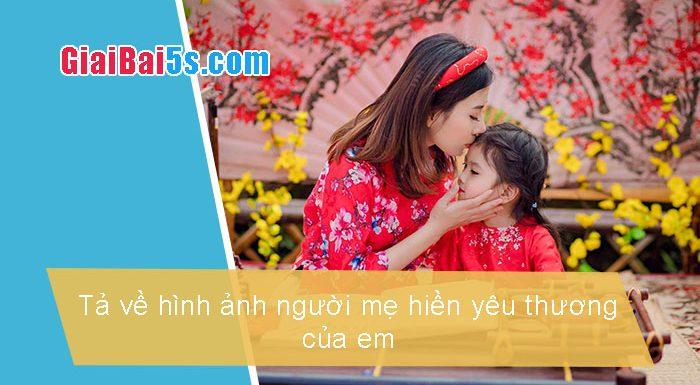 Phần thứ nhất : Văn miêu tả-I. Tả người-Bài số 24. Tả về hình ảnh người mẹ hiền yêu thương của em