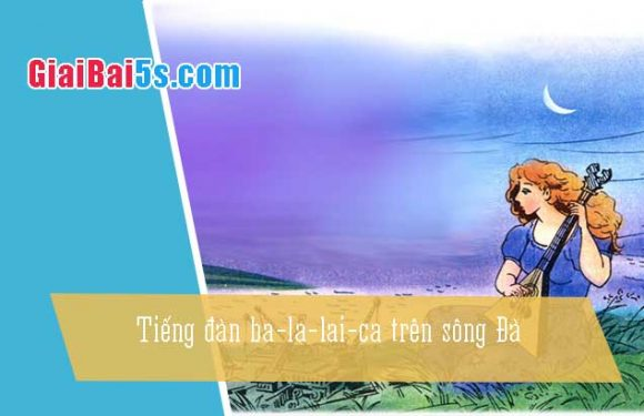 Phần thứ tư: Cảm thụ văn thơ-Bài số 5. Tiếng đàn ba-la-lai-ca trên sông Đà